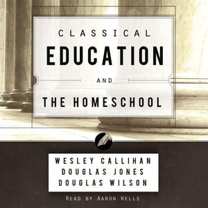 CLASSICAL EDUCATION AND THE HOMESCHOOL (AUDIOBOOK)