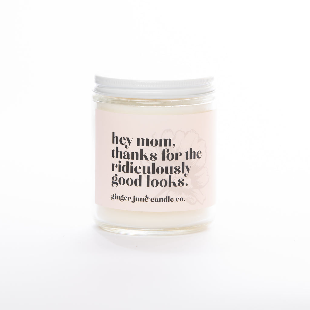 HEY MOM, THANKS FOR THE RIDICULOUSLY GOOD LOOKS  • non-toxic soy candle