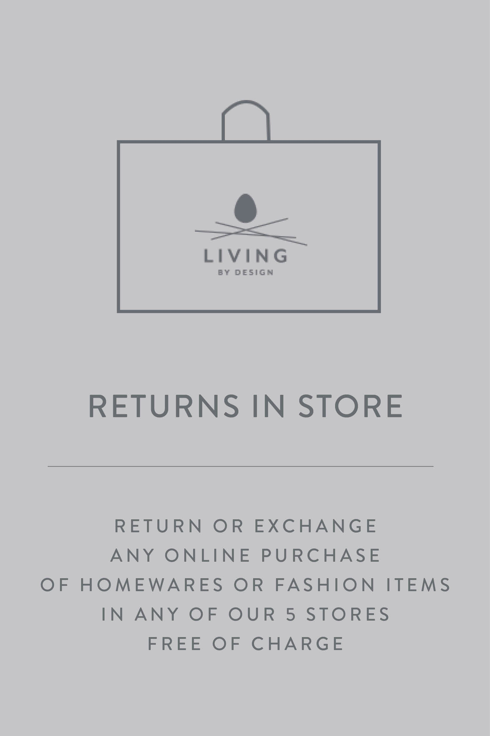 Living By Design | Returns or Exchange available free instore