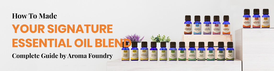 How to Make Your Signature Essential Oil Blend: Complete Guide by Aroma Foundry