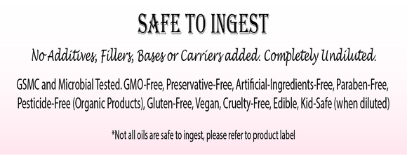 Safe To Ingest   No Additives, Fillers, Bases or Carriers added. Completely Undiluted.  GSMC and Microbial Tested. GMO-Free, Preservative-Free, Artificial-Ingredients-Free,  Paraben-Free, Pesticide-Free (Organic Products), Gluten-Free, Vegan, Cruelty-Free