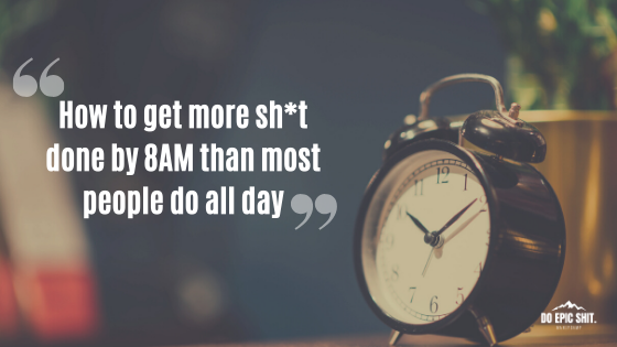 How to get more sh*t done by 8AM than most people do all day
