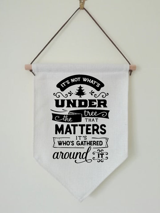 Christmas Hanging Banner Flag- It's not whats under the tree that matters