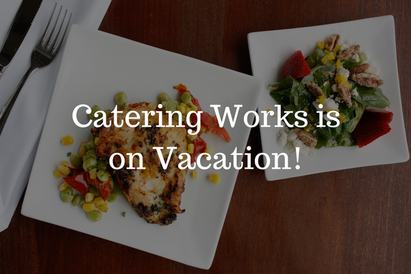 Catering Works is on Vacation!
