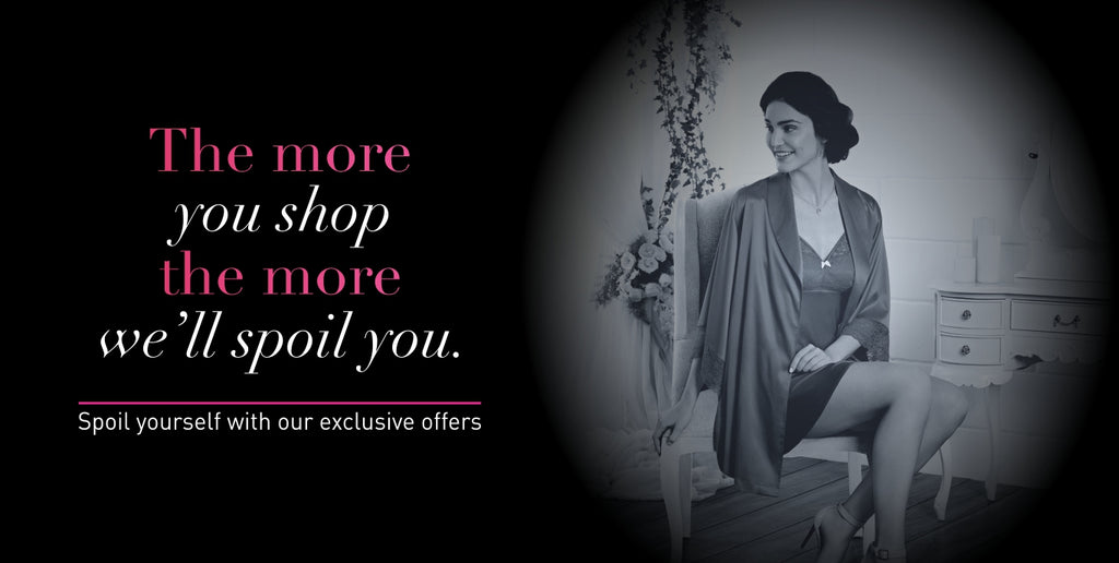 The more you shop the more we'll spoil you. Spoil yourself with our exclusive offers
