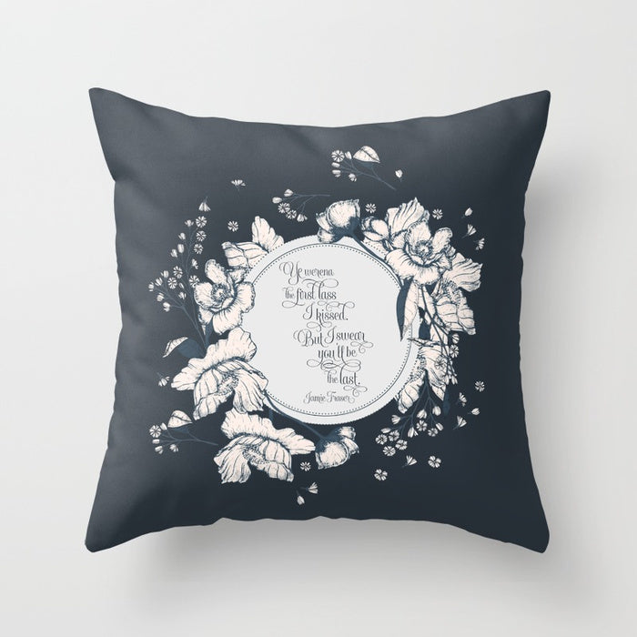 Ye werena the first lass I kissed.  But I swear you'll be the last. Jamie Fraser Quote Pillow