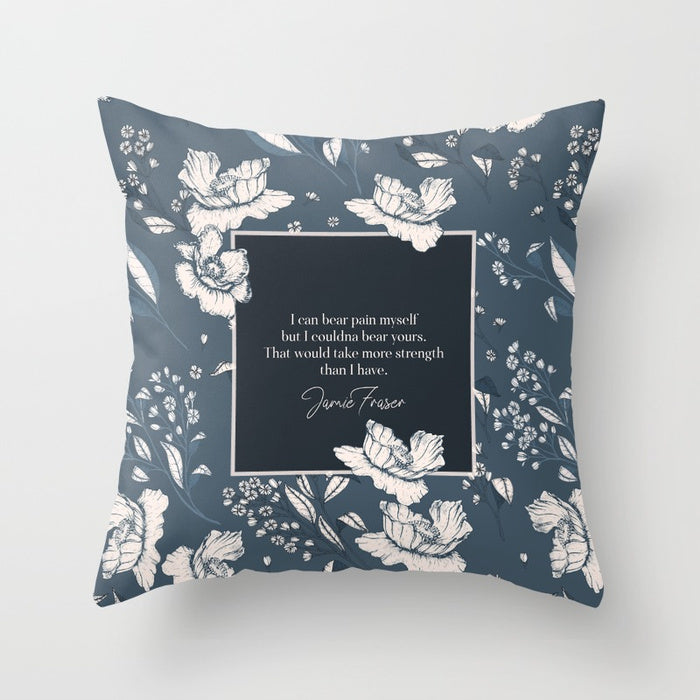 I can bear pain myself but I couldna bear yours... Jamie Fraser Quote Pillow