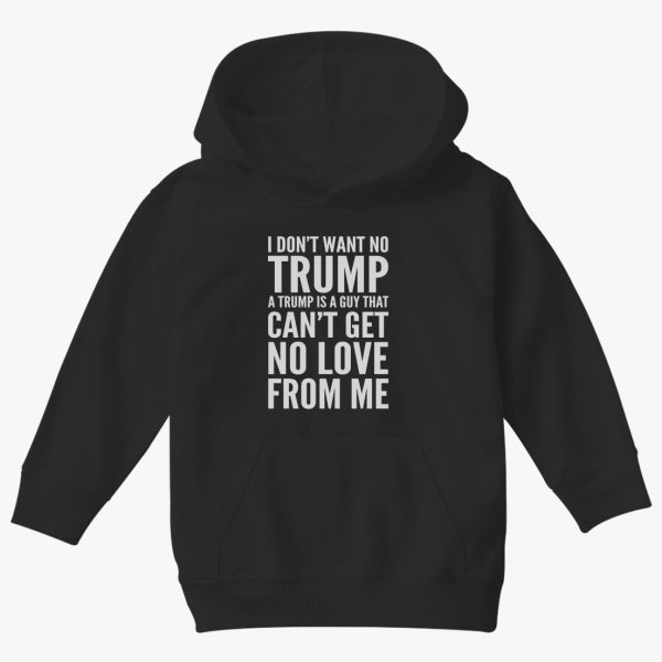 I Don't Want No Trump A Trump Is A Guy That Can't Get No Love From Me  Kids Hoodie
