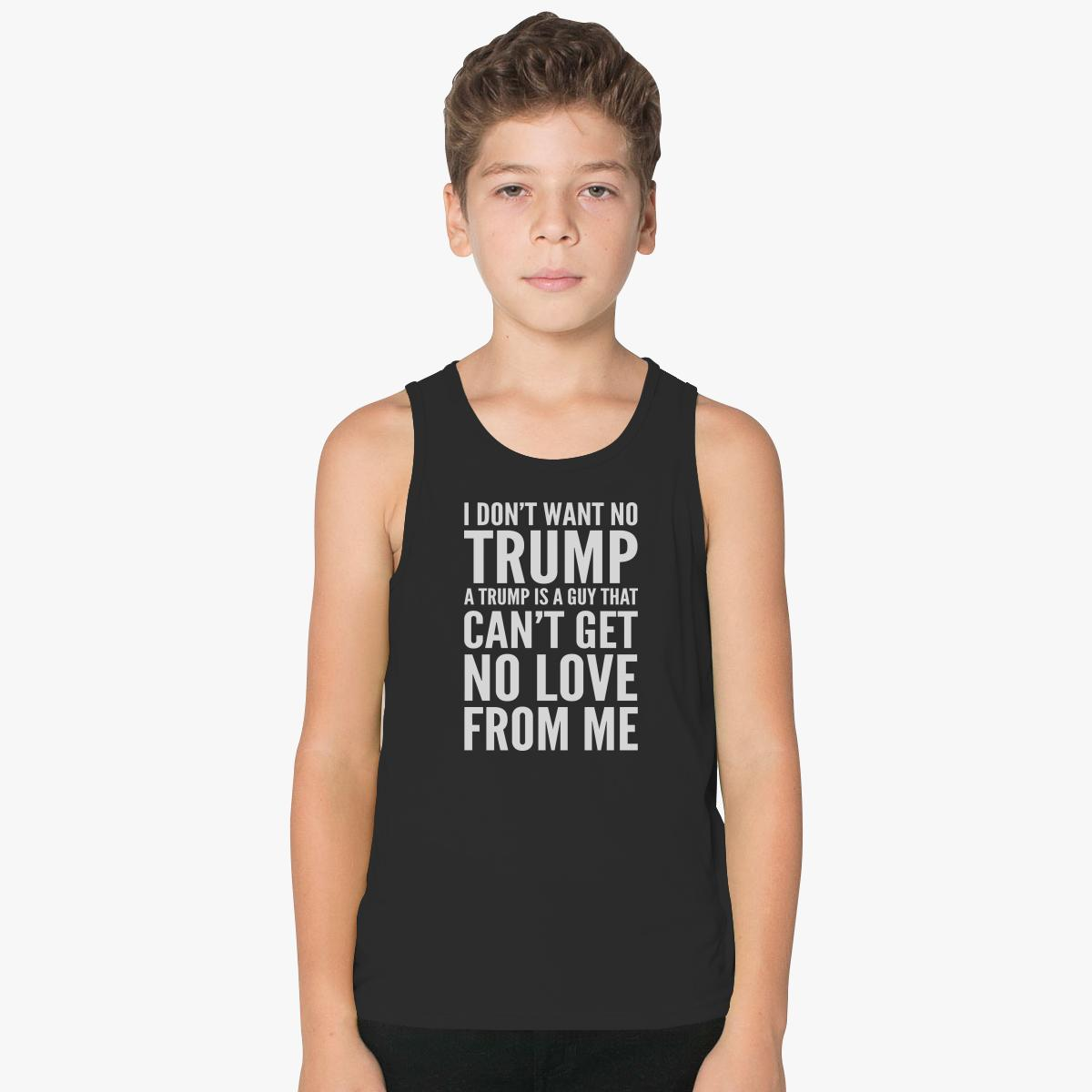 I Don't Want No Trump A Trump Is A Guy That Can't Get No Love From Me  Kids Tank Top