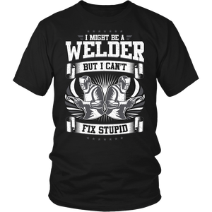 I Might Be a Welder But I Can't Fix Stupid Unisex T-Shirt