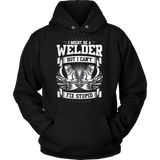 I Might Be a Welder But I Can't Fix Stupid Unisex Hoodie