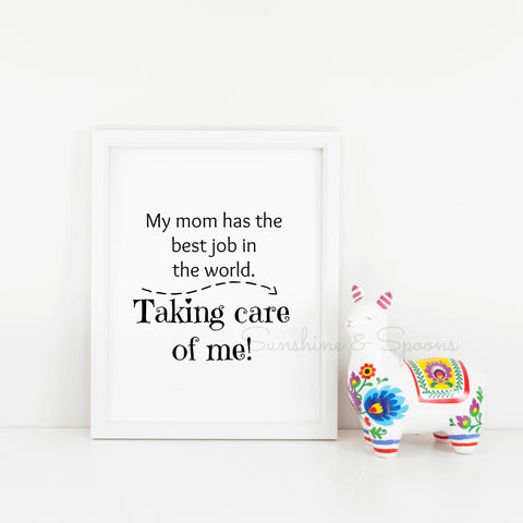 My Mom Has the Best Job In the World...Taking Care Of Me! SAHM Printable Print Art - Sunshine and Spoons Shop