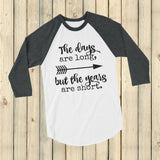 The Days Are Long, But the Years Are Short 3/4 Sleeve Unisex Raglan - Choose Color