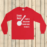 Stand Back! I Have a Banjo and I'm Not Afraid to Use It Bluegrass Unisex Long Sleeved Shirt - Choose Color