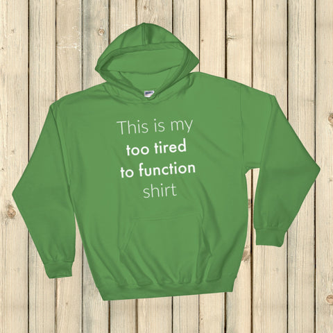 This is My Too Tired to Function Shirt Spoonie Hoodie Sweatshirt - Choose Color