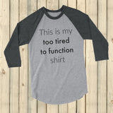 This is My Too Tired to Function Shirt Spoonie 3/4 Sleeve Unisex Raglan - Choose Color - Sunshine and Spoons Shop