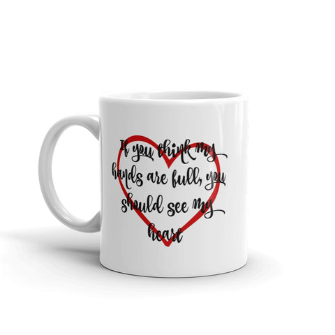 If You Think My Hands Are Full, You Should See My Heart Coffee Tea Mug - Choose Size - Sunshine and Spoons Shop