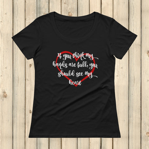 If You Think My Hands Are Full, You Should See My Heart Scoop Neck Women's Shirt - Choose Color