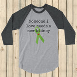 Someone I Love Needs a New Kidney 3/4 Sleeve Unisex Raglan - Choose Color