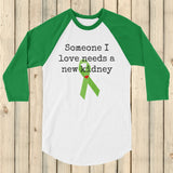 Someone I Love Needs a New Kidney 3/4 Sleeve Unisex Raglan - Choose Color - Sunshine and Spoons Shop