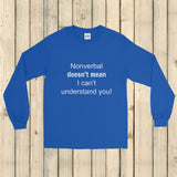 Nonverbal Doesn't Mean I Can't Understand You Unisex Long Sleeved Shirt - Choose Color