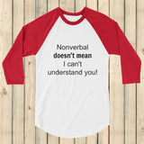 Nonverbal Doesn't Mean I Can't Understand You 3/4 Sleeve Unisex Raglan - Choose Color - Sunshine and Spoons Shop
