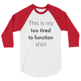 This is My Too Tired to Function Shirt Spoonie 3/4 Sleeve Unisex Raglan - Choose Color