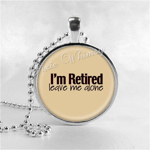 RETIRED Necklace, I'm Retired Leave Me Alone, Retirement, Retirement Gift, Retirement Jewelry, Glass Art Pendant Necklace Charm