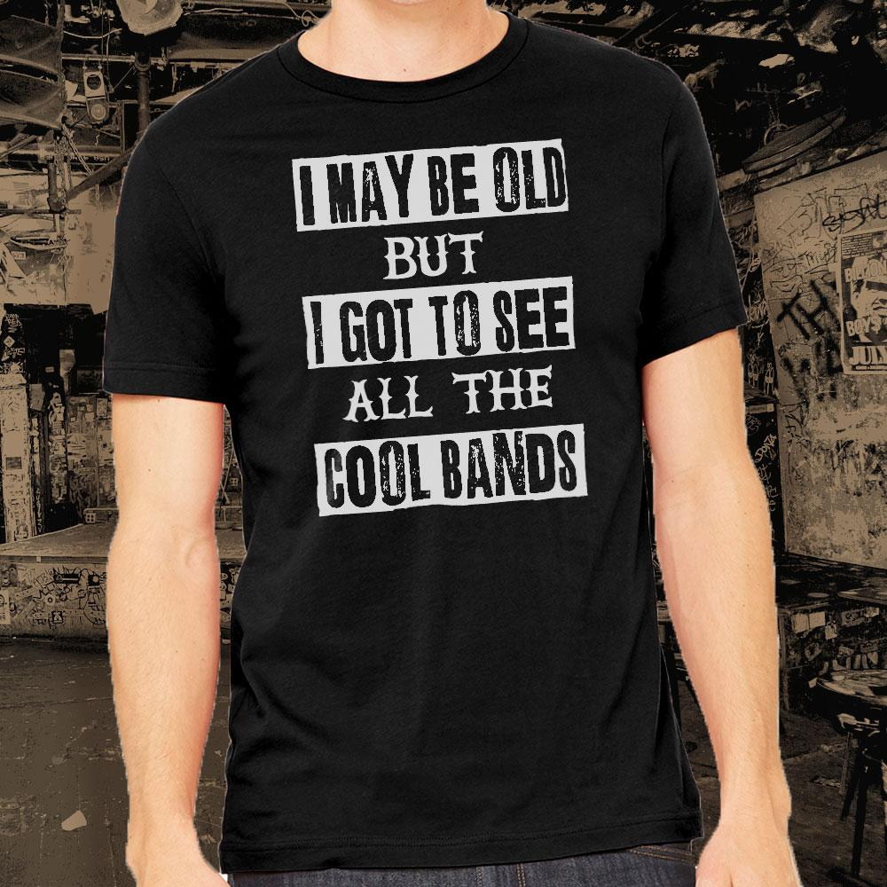 I May Be Old But I Saw All the Cool Bands Shirt