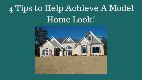 4 Tips to Help Achieve A Model Home Look!