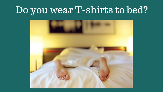 Do you wear T-shirts to bed?