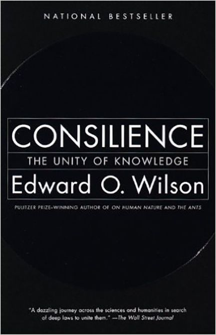 Consilience: The Unity of Knowledge by Edward O. Wilson