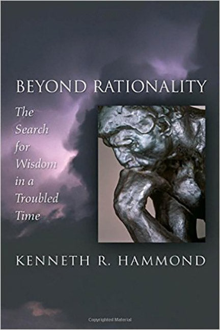 Beyond Rationality: The Search for Wisdom in a Troubled Time by Kenneth Hammond