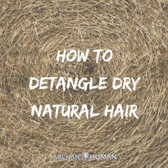 How to detangle dry natural hair Archaic Human
