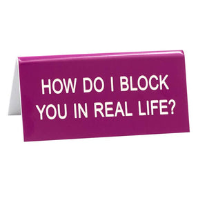 Desk Sign - How Do I Block You In Real Life?
