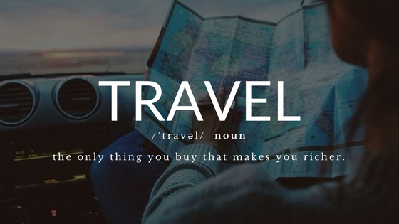 Travel, the only thing you buy that makes you richer.