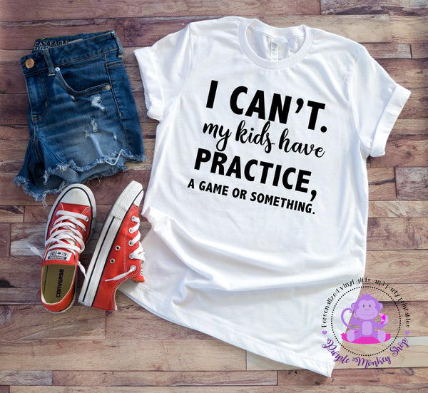 I Can't. My Kid's Have Practice, a Game or Something t-shirt