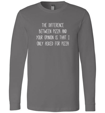 The Difference Between Pizza and your Opinion Long Sleeve Tee