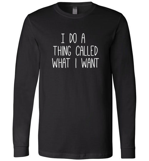 I do a thing called what I want Long Sleeve Tee