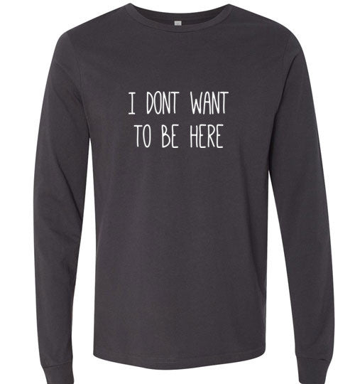 I don't Want to Be here Long Sleeve Tee