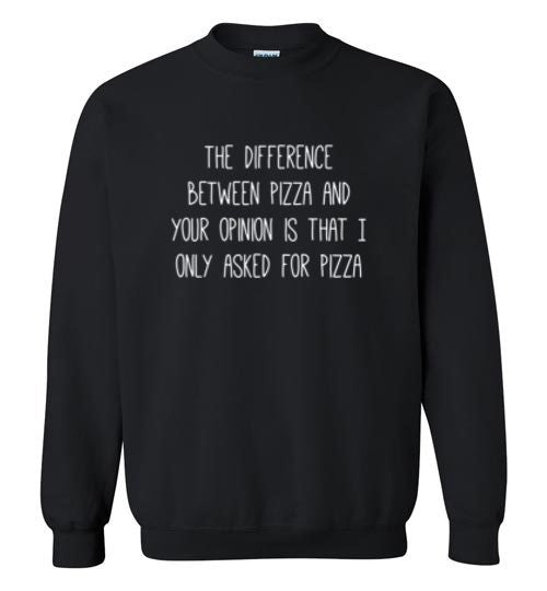 The Difference Between Pizza and your Opinion Sweatshirt