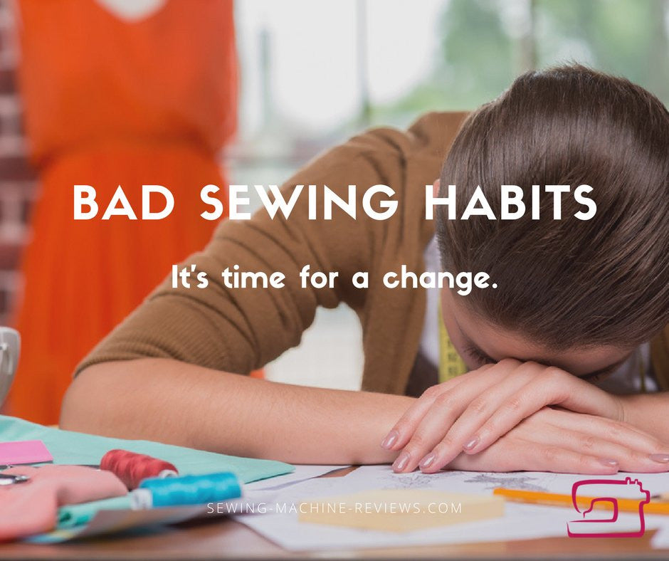 Bad Sewing Habits: It's Time For a Change