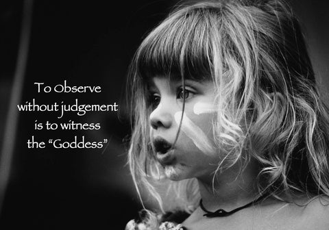 39  To observe without judgement is to witness the goddess