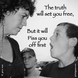 53  The truth will set you free, but it will piss you off first