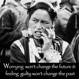 55  Worrying won't change the future and feeling guilty won't change the past