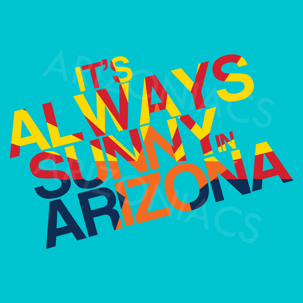 Always Sunny in Arizona (Various Colors)