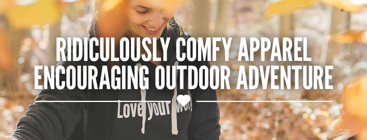 Ridiculously Comfy Apparel | Encouraging Outdoor Adventure