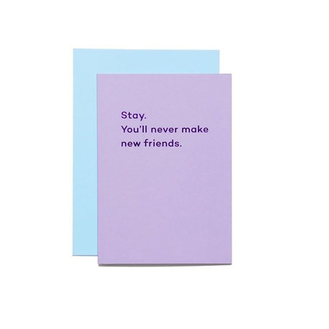 Stay, you'll never make new friends