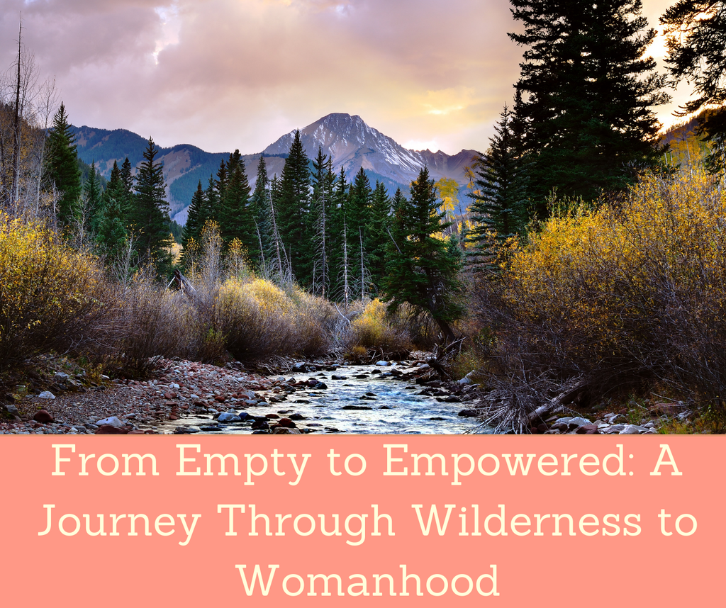 From Empty To Empowered: A Journey Through Wilderness To Womanhood