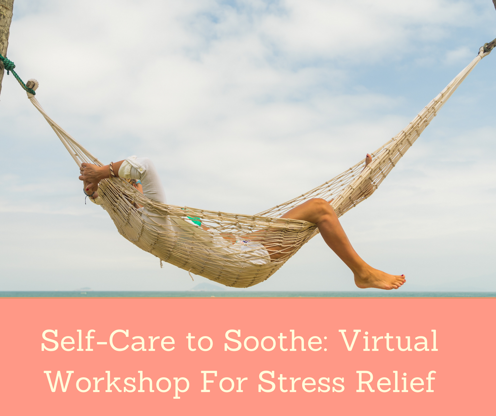 Self-Care to Soothe: Virtual Workshop For Stress Relief | Essential Rose Life